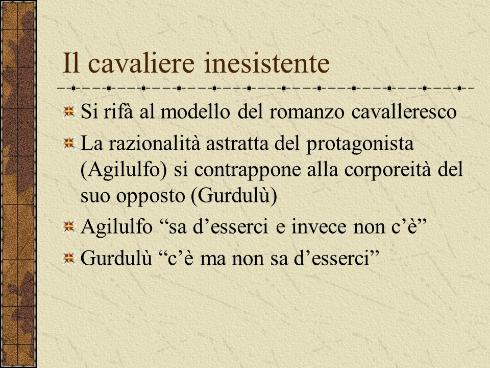 Il cavaliere inesistente Si rifà al modello del romanzo cavalleresco La razionalità astratta del protagonista (Agilulfo) si contrappone alla corporeit