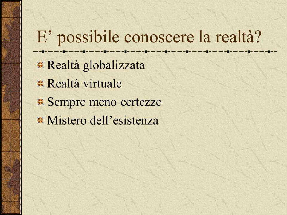 E possibile conoscere la realtà? Realtà globalizzata Realtà virtuale Sempre meno certezze Mistero dellesistenza