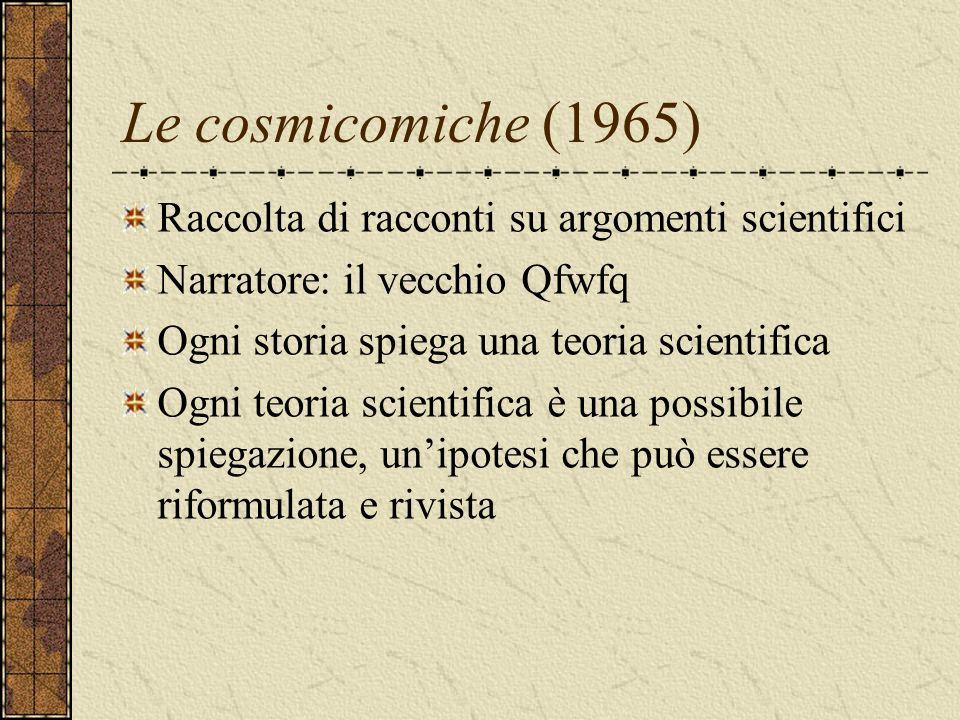 Le cosmicomiche (1965) Raccolta di racconti su argomenti scientifici Narratore: il vecchio Qfwfq Ogni storia spiega una teoria scientifica Ogni teoria