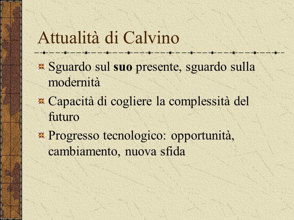Attualità di Calvino Sguardo sul suo presente, sguardo sulla modernità Capacità di cogliere la complessità del futuro Progresso tecnologico: opportuni