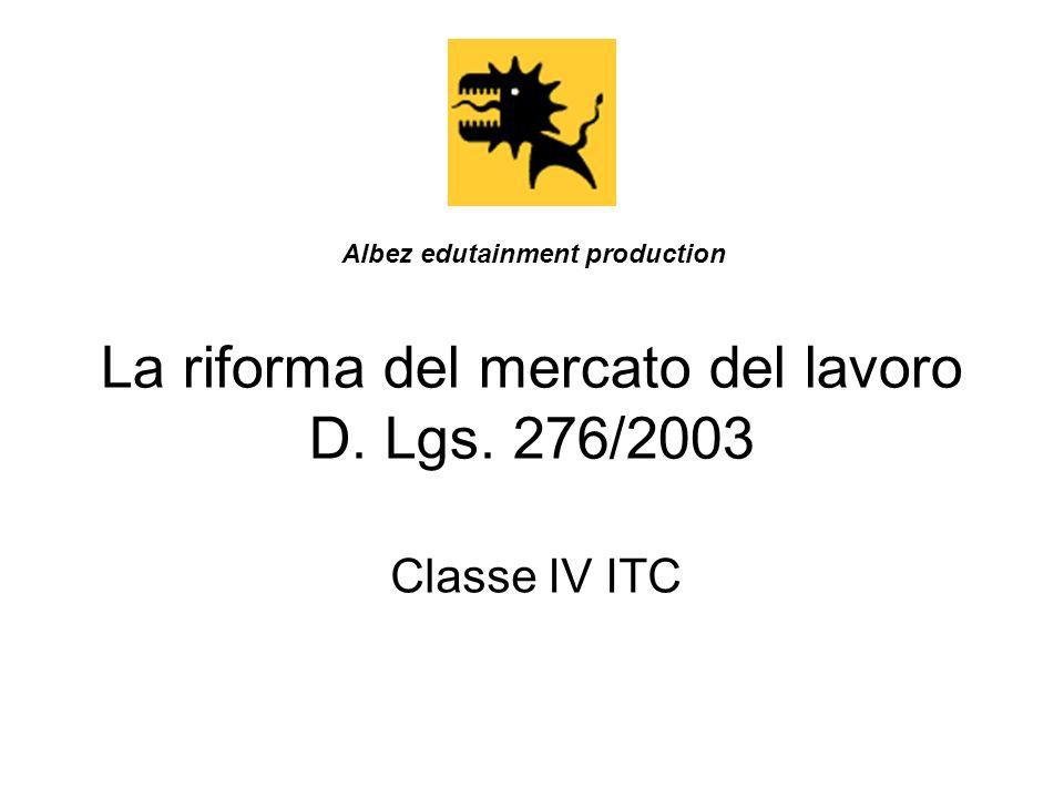 La riforma del mercato del lavoro D. Lgs. 276/2003 Classe IV ITC Albez edutainment production