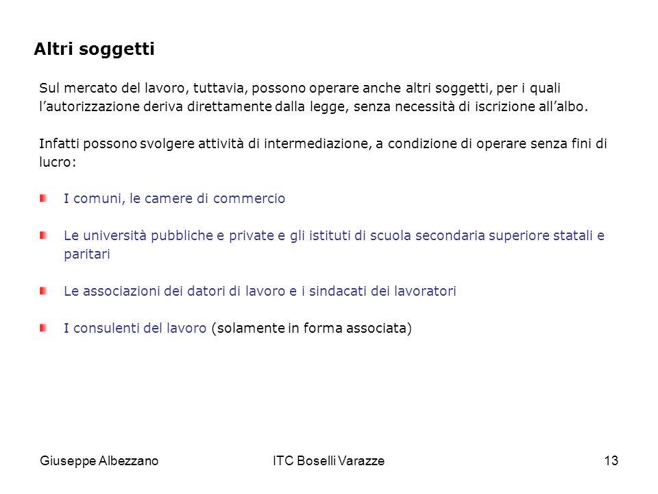 Giuseppe AlbezzanoITC Boselli Varazze13 Altri soggetti Sul mercato del lavoro, tuttavia, possono operare anche altri soggetti, per i quali lautorizzazione deriva direttamente dalla legge, senza necessità di iscrizione allalbo.