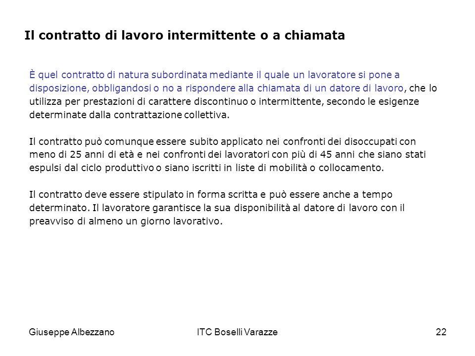 Giuseppe AlbezzanoITC Boselli Varazze22 È quel contratto di natura subordinata mediante il quale un lavoratore si pone a disposizione, obbligandosi o no a rispondere alla chiamata di un datore di lavoro, che lo utilizza per prestazioni di carattere discontinuo o intermittente, secondo le esigenze determinate dalla contrattazione collettiva.