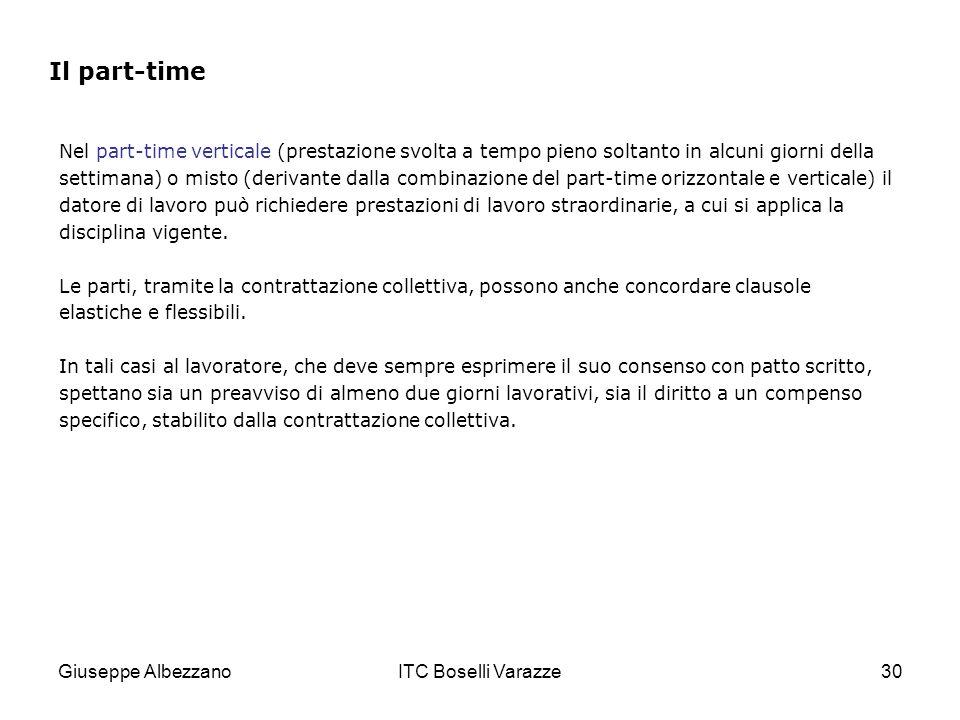Giuseppe AlbezzanoITC Boselli Varazze30 Nel part-time verticale (prestazione svolta a tempo pieno soltanto in alcuni giorni della settimana) o misto (derivante dalla combinazione del part-time orizzontale e verticale) il datore di lavoro può richiedere prestazioni di lavoro straordinarie, a cui si applica la disciplina vigente.
