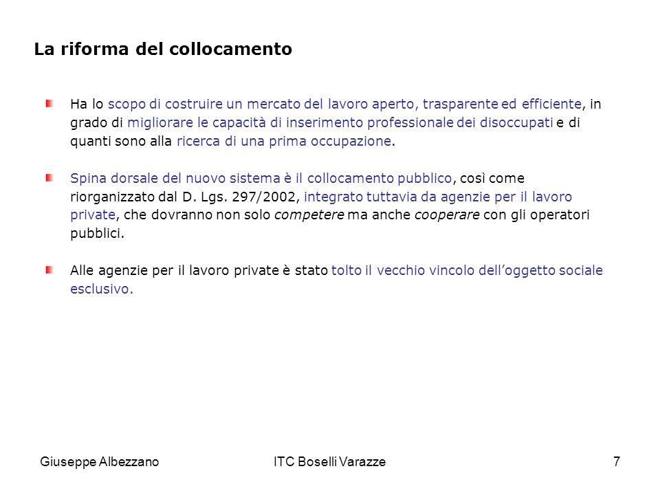 Giuseppe AlbezzanoITC Boselli Varazze7 La riforma del collocamento Ha lo scopo di costruire un mercato del lavoro aperto, trasparente ed efficiente, in grado di migliorare le capacità di inserimento professionale dei disoccupati e di quanti sono alla ricerca di una prima occupazione.