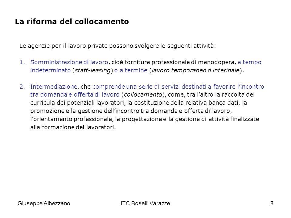 Giuseppe AlbezzanoITC Boselli Varazze8 La riforma del collocamento Le agenzie per il lavoro private possono svolgere le seguenti attività: 1.Somministrazione di lavoro, cioè fornitura professionale di manodopera, a tempo indeterminato (staff-leasing) o a termine (lavoro temporaneo o interinale).