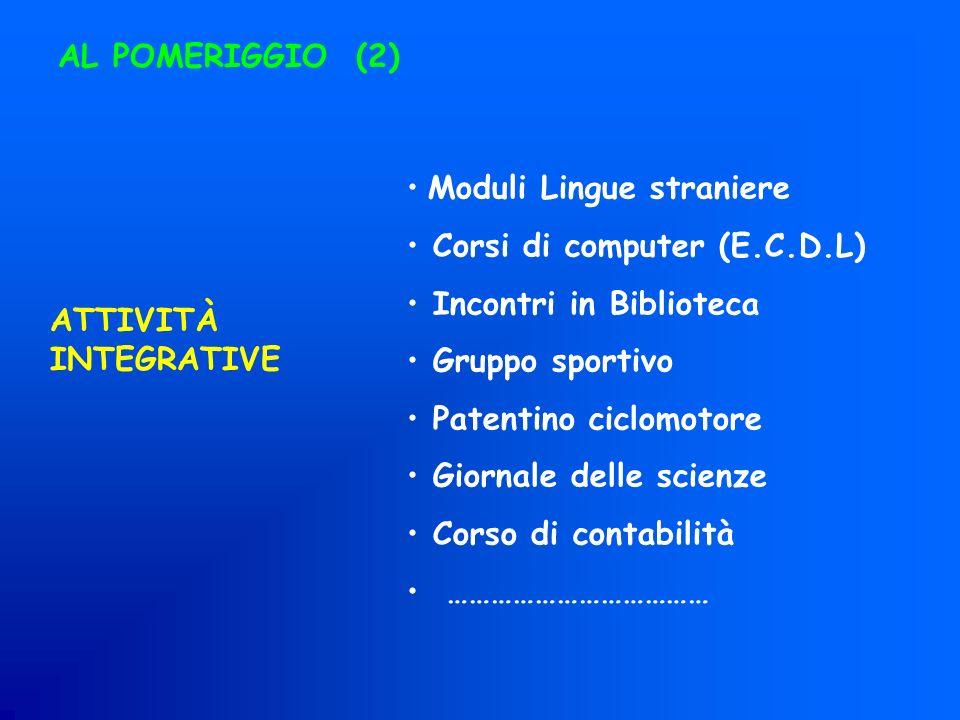 AL POMERIGGIO (2) ATTIVITÀ INTEGRATIVE Moduli Lingue straniere Corsi di computer (E.C.D.L) Incontri in Biblioteca Gruppo sportivo Patentino ciclomotor