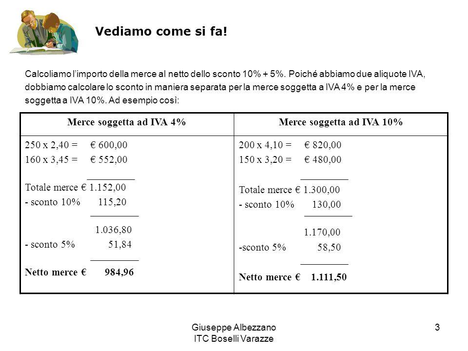 Giuseppe Albezzano ITC Boselli Varazze 3 Vediamo come si fa! Merce soggetta ad IVA 4%Merce soggetta ad IVA 10% 250 x 2,40 = 600,00 160 x 3,45 = 552,00
