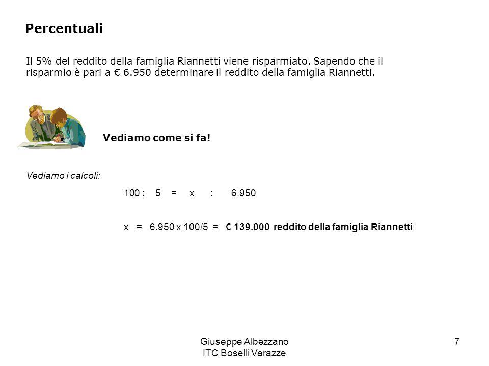 Giuseppe Albezzano ITC Boselli Varazze 7 Percentuali Il 5% del reddito della famiglia Riannetti viene risparmiato. Sapendo che il risparmio è pari a 6
