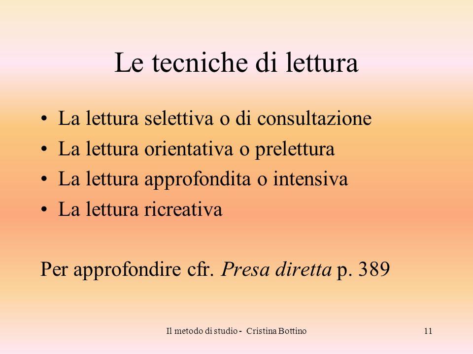 Il metodo di studio - Cristina Bottino11 Le tecniche di lettura La lettura selettiva o di consultazione La lettura orientativa o prelettura La lettura