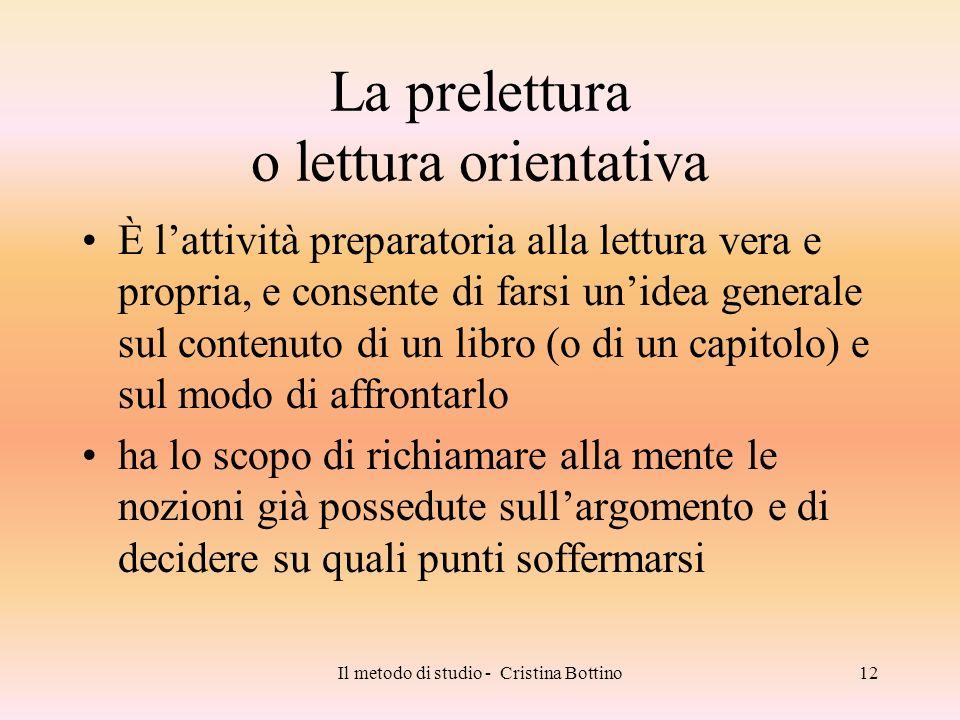 Il metodo di studio - Cristina Bottino12 La prelettura o lettura orientativa È lattività preparatoria alla lettura vera e propria, e consente di farsi