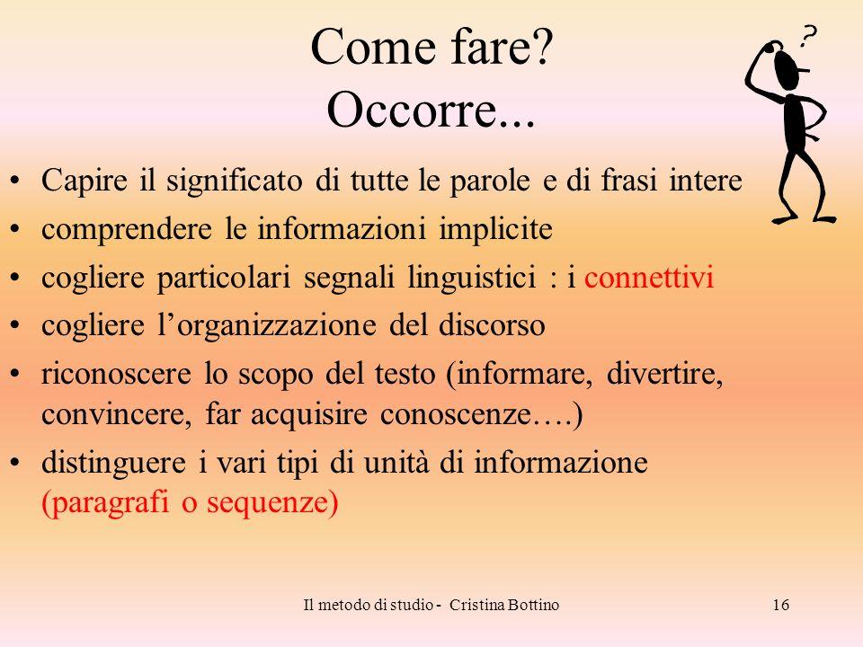 Il metodo di studio - Cristina Bottino16 Come fare? Occorre... Capire il significato di tutte le parole e di frasi intere comprendere le informazioni