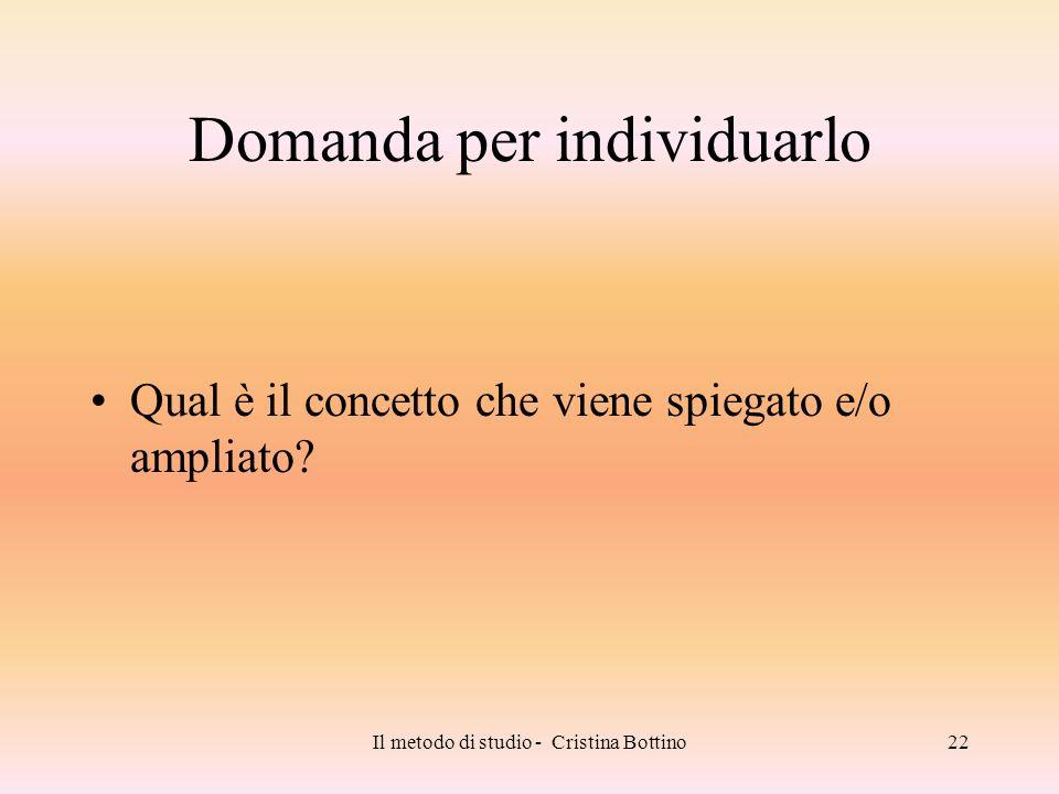 Il metodo di studio - Cristina Bottino22 Domanda per individuarlo Qual è il concetto che viene spiegato e/o ampliato?