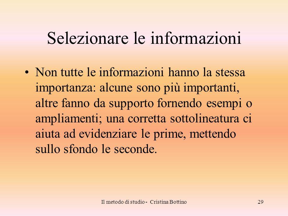 Il metodo di studio - Cristina Bottino29 Selezionare le informazioni Non tutte le informazioni hanno la stessa importanza: alcune sono più importanti,