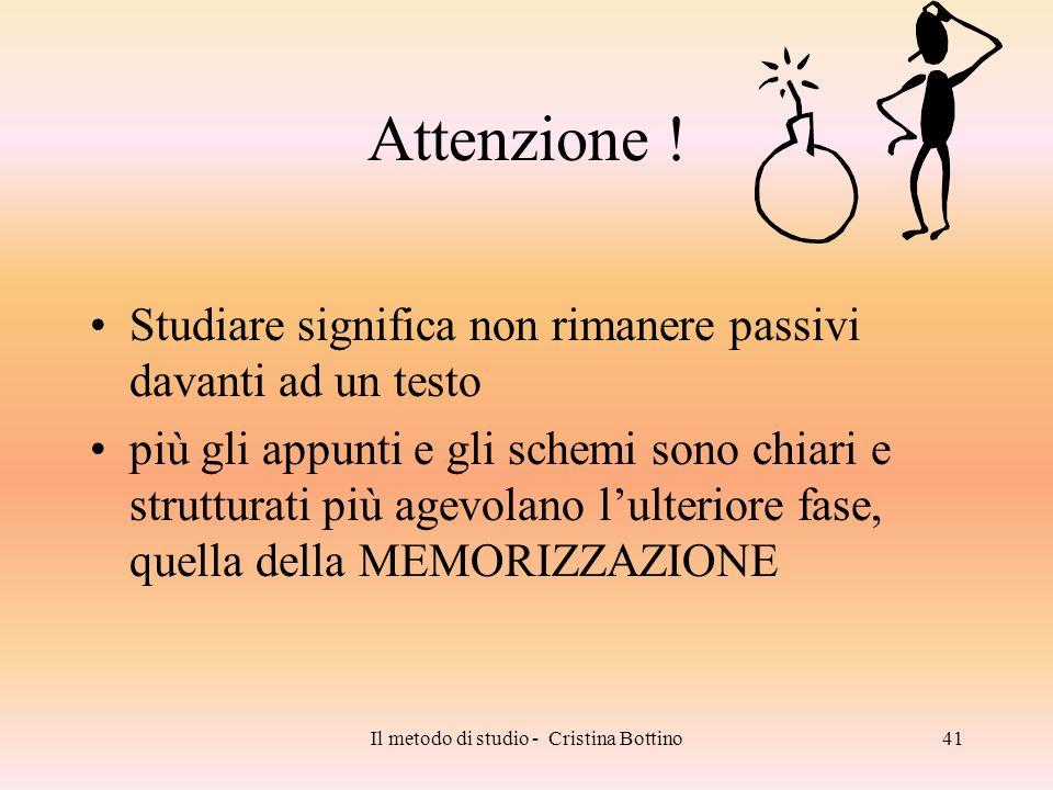 Il metodo di studio - Cristina Bottino41 Attenzione ! Studiare significa non rimanere passivi davanti ad un testo più gli appunti e gli schemi sono ch