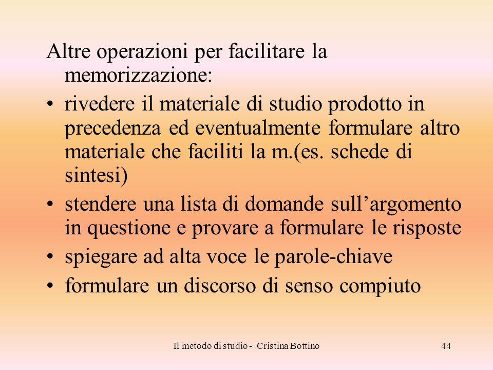 Il metodo di studio - Cristina Bottino44 Altre operazioni per facilitare la memorizzazione: rivedere il materiale di studio prodotto in precedenza ed