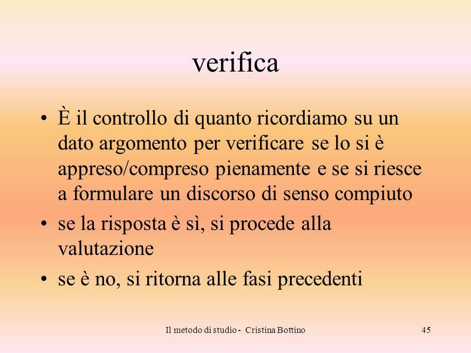 Il metodo di studio - Cristina Bottino45 verifica È il controllo di quanto ricordiamo su un dato argomento per verificare se lo si è appreso/compreso