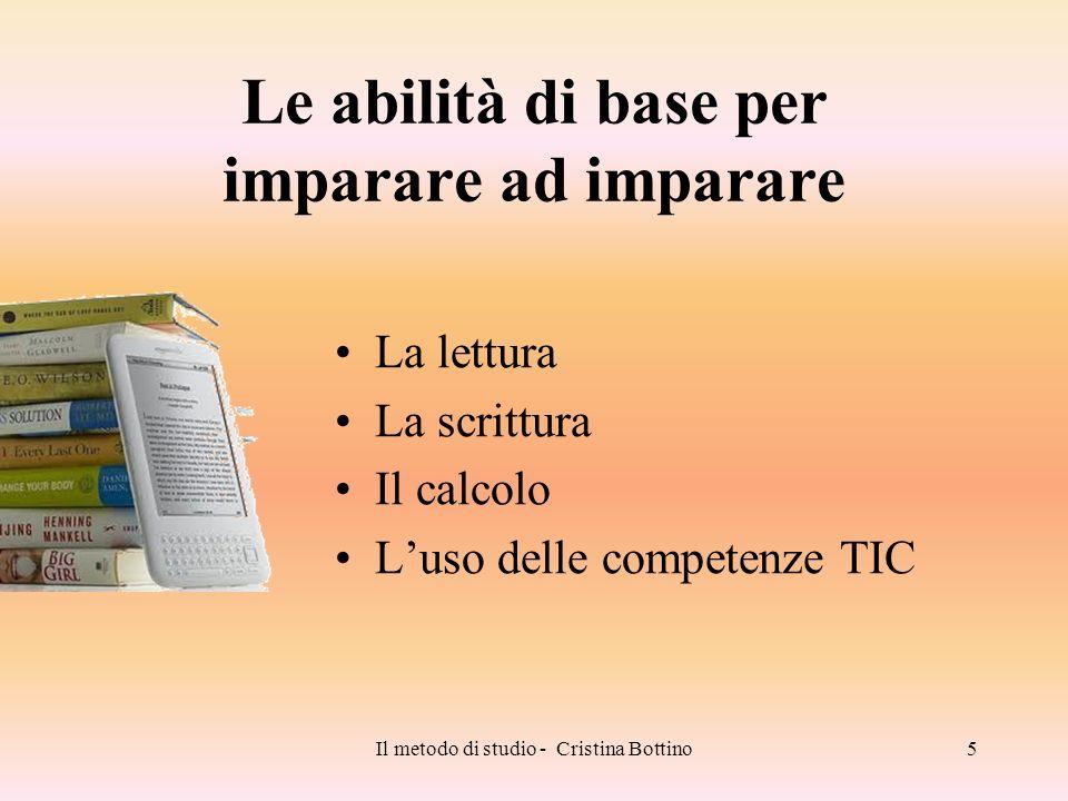 Il metodo di studio - Cristina Bottino5 Le abilità di base per imparare ad imparare La lettura La scrittura Il calcolo Luso delle competenze TIC