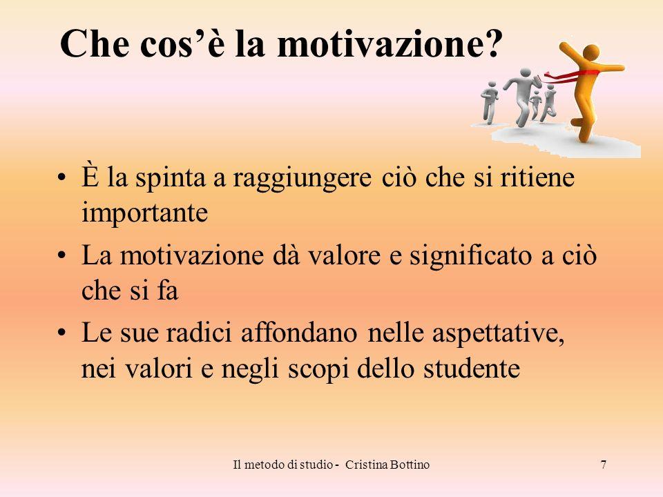 Il metodo di studio - Cristina Bottino7 Che cosè la motivazione? È la spinta a raggiungere ciò che si ritiene importante La motivazione dà valore e si