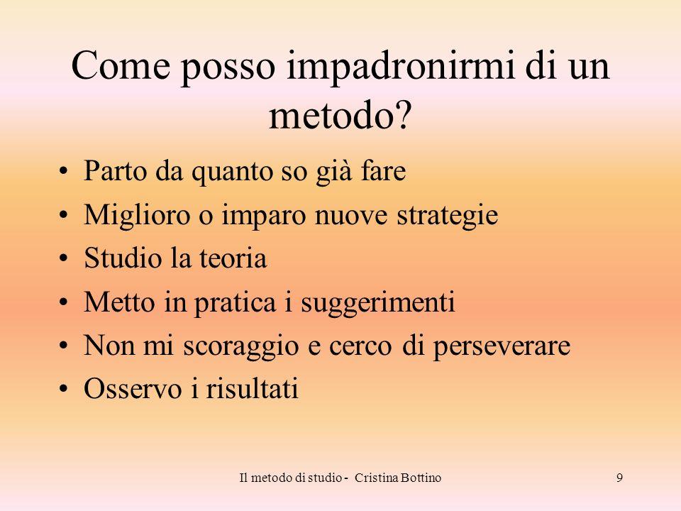 Il metodo di studio - Cristina Bottino9 Come posso impadronirmi di un metodo? Parto da quanto so già fare Miglioro o imparo nuove strategie Studio la