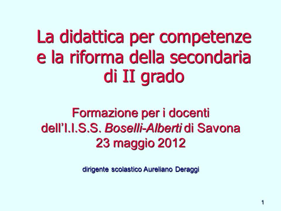 1 La didattica per competenze e la riforma della secondaria di II grado Formazione per i docenti dellI.I.S.S. Boselli-Alberti di Savona 23 maggio 2012