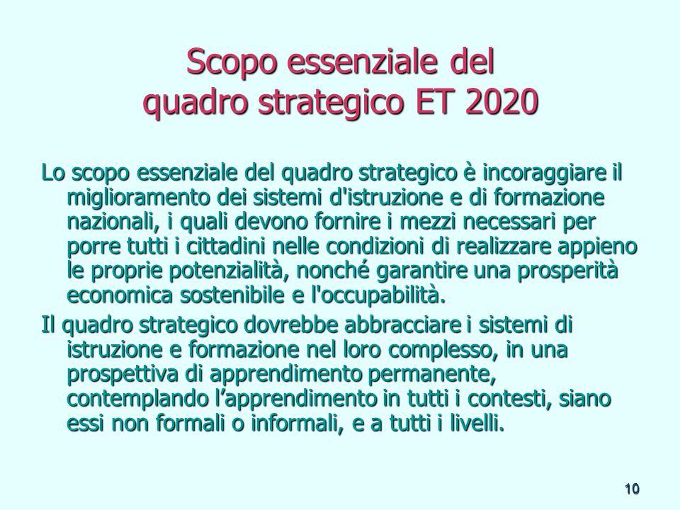 10 Scopo essenziale del quadro strategico ET 2020 Lo scopo essenziale del quadro strategico è incoraggiare il miglioramento dei sistemi d'istruzione e
