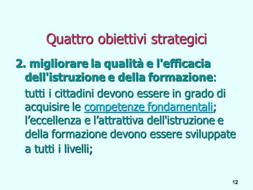 12 Quattro obiettivi strategici 2. migliorare la qualità e l'efficacia dell'istruzione e della formazione: tutti i cittadini devono essere in grado di