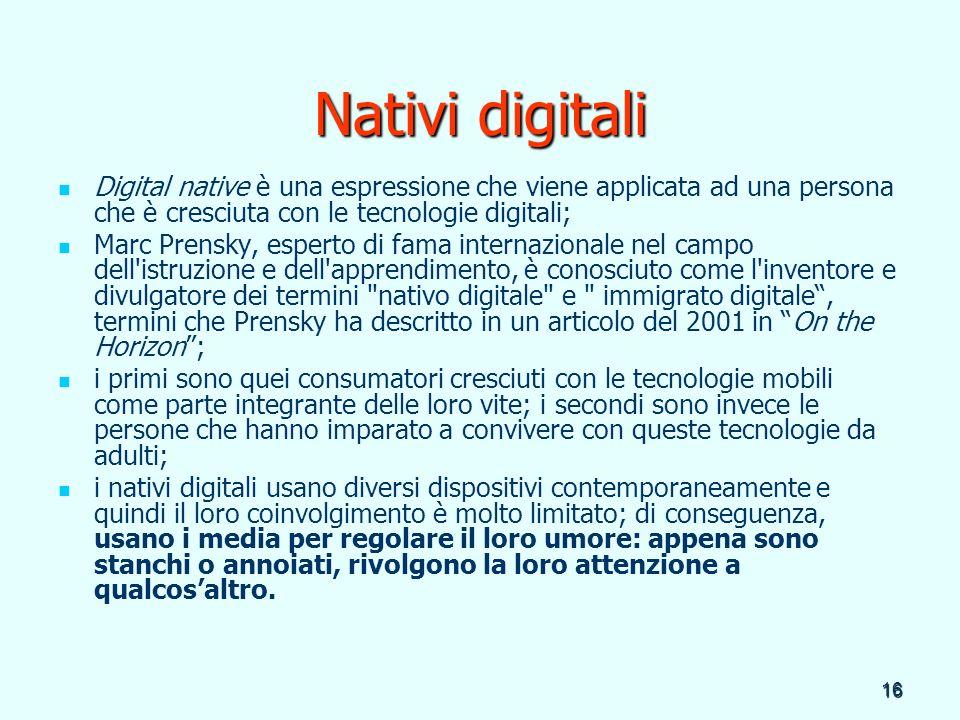 16 Nativi digitali Digital native è una espressione che viene applicata ad una persona che è cresciuta con le tecnologie digitali; Marc Prensky, esper
