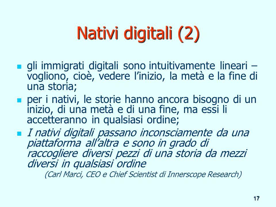 17 Nativi digitali (2) gli immigrati digitali sono intuitivamente lineari – vogliono, cioè, vedere linizio, la metà e la fine di una storia; per i nat