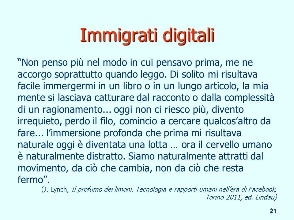 21 Immigrati digitali Non penso più nel modo in cui pensavo prima, me ne accorgo soprattutto quando leggo. Di solito mi risultava facile immergermi in