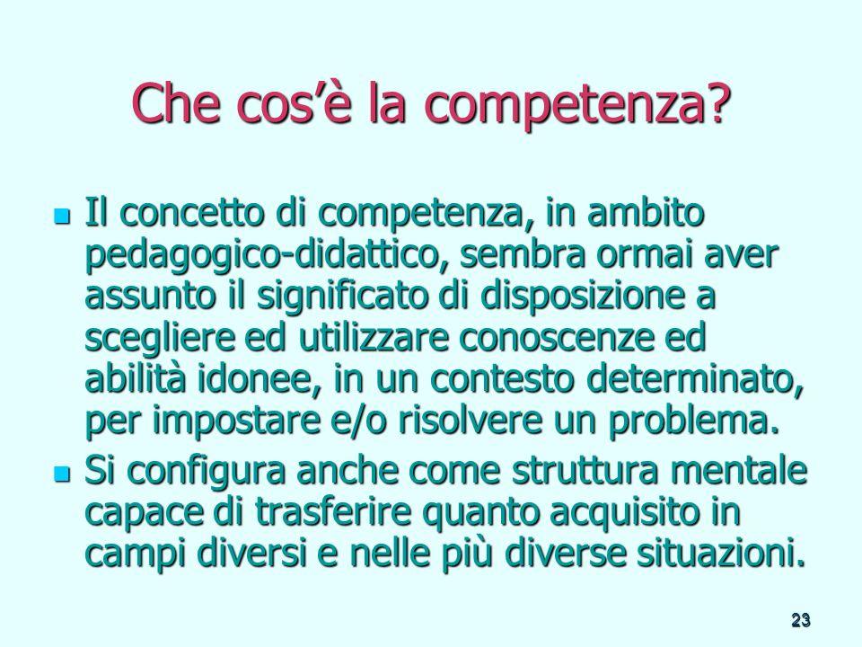 23 Che cosè la competenza? Il concetto di competenza, in ambito pedagogico-didattico, sembra ormai aver assunto il significato di disposizione a scegl