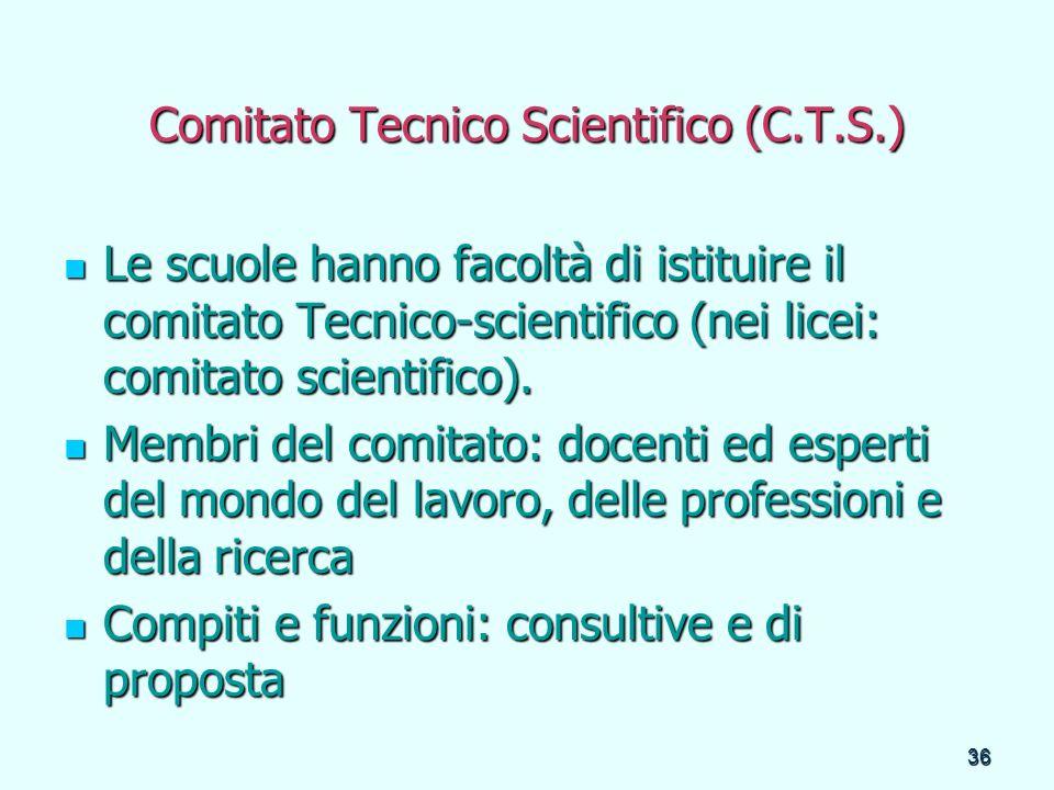 36 Comitato Tecnico Scientifico (C.T.S.) Le scuole hanno facoltà di istituire il comitato Tecnico-scientifico (nei licei: comitato scientifico). Le sc