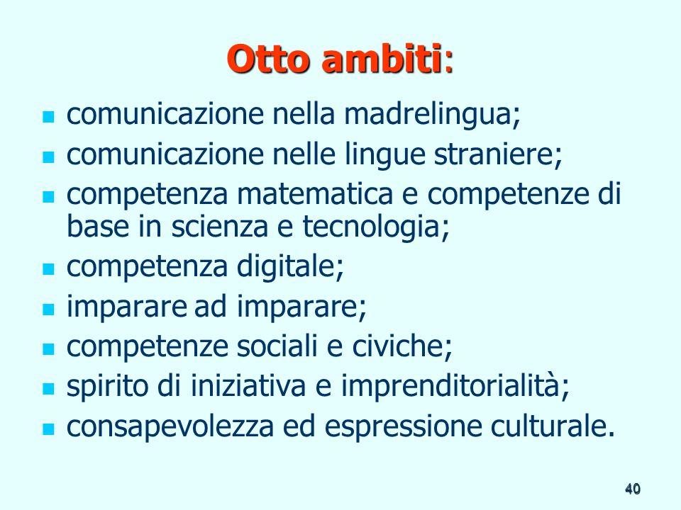 40 Otto ambiti: comunicazione nella madrelingua; comunicazione nelle lingue straniere; competenza matematica e competenze di base in scienza e tecnolo