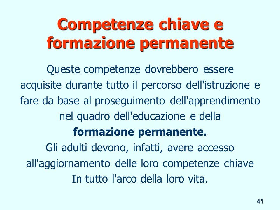 41 Competenze chiave e formazione permanente Queste competenze dovrebbero essere acquisite durante tutto il percorso dell'istruzione e fare da base al