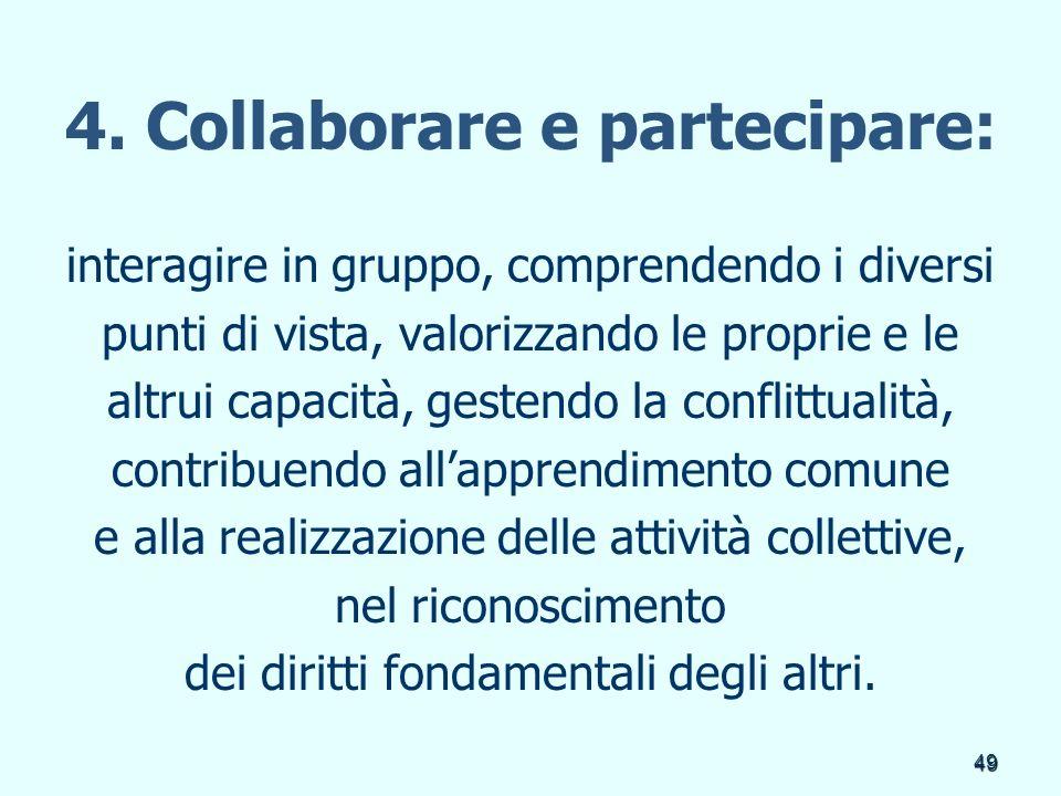 49 4. Collaborare e partecipare: interagire in gruppo, comprendendo i diversi punti di vista, valorizzando le proprie e le altrui capacità, gestendo l