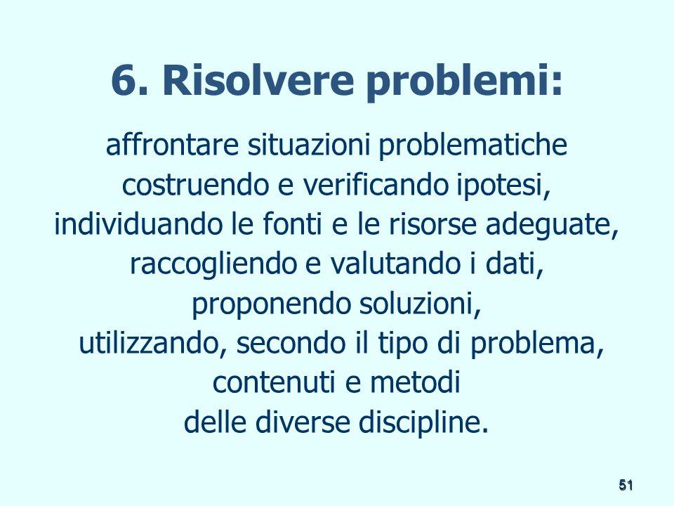 51 6. Risolvere problemi: affrontare situazioni problematiche costruendo e verificando ipotesi, individuando le fonti e le risorse adeguate, raccoglie