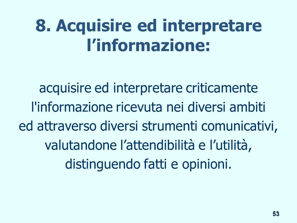 53 8. Acquisire ed interpretare linformazione: acquisire ed interpretare criticamente l'informazione ricevuta nei diversi ambiti ed attraverso diversi