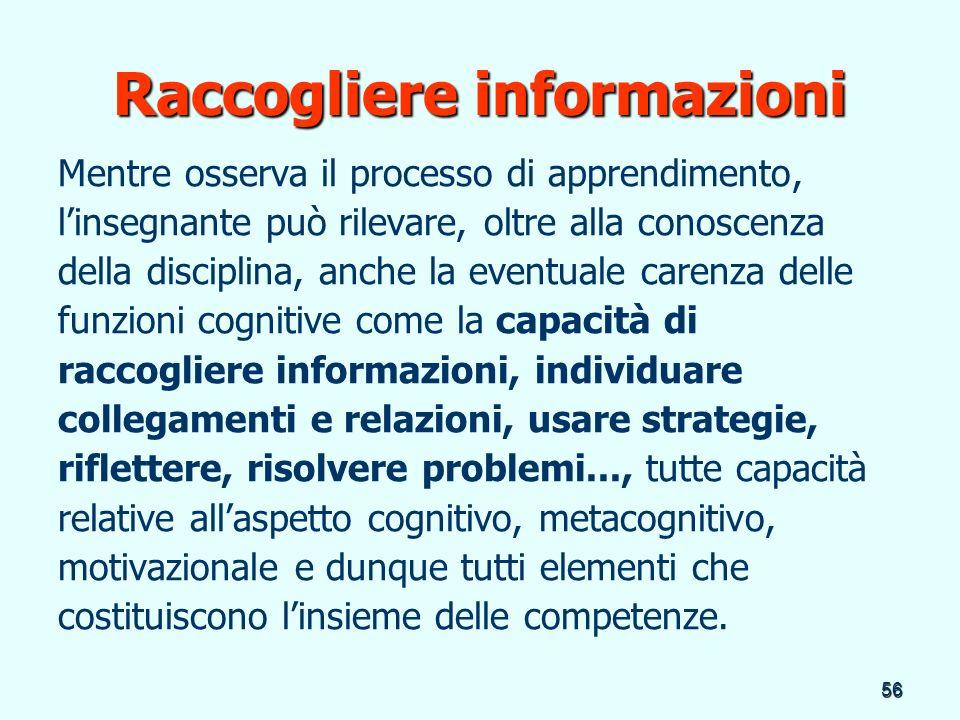 56 Raccogliere informazioni Mentre osserva il processo di apprendimento, linsegnante può rilevare, oltre alla conoscenza della disciplina, anche la ev