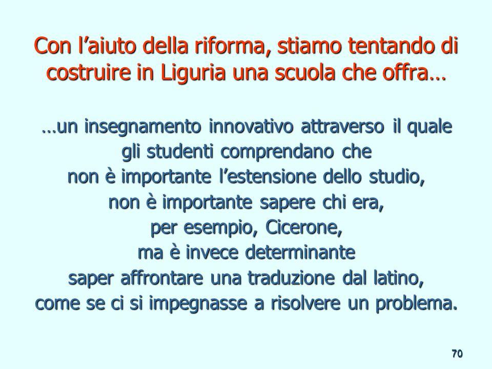 70 Con laiuto della riforma, stiamo tentando di costruire in Liguria una scuola che offra… …un insegnamento innovativo attraverso il quale gli student