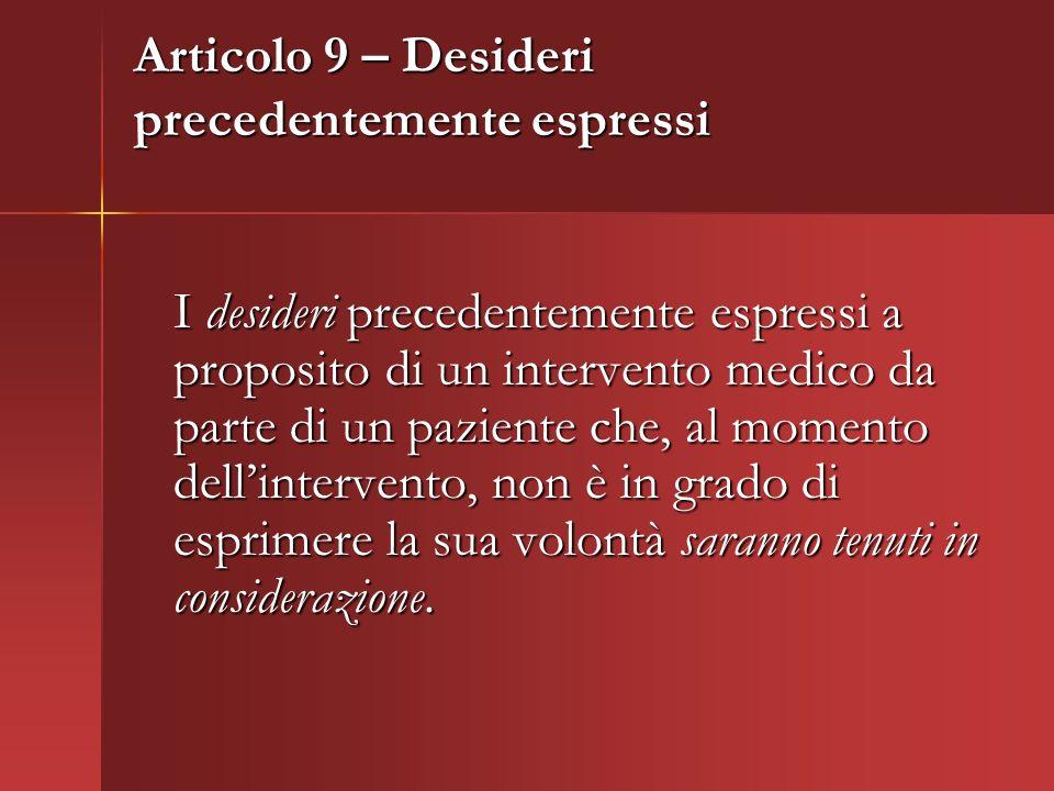 Articolo 9 – Desideri precedentemente espressi I desideri precedentemente espressi a proposito di un intervento medico da parte di un paziente che, al momento dellintervento, non è in grado di esprimere la sua volontà saranno tenuti in considerazione.
