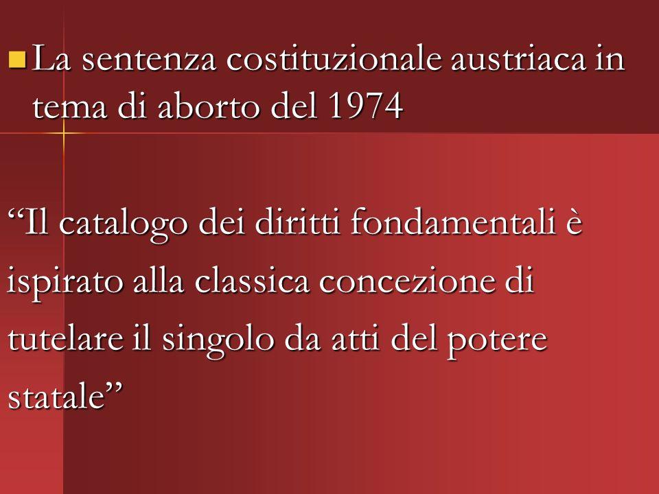 La sentenza costituzionale austriaca in tema di aborto del 1974 La sentenza costituzionale austriaca in tema di aborto del 1974 Il catalogo dei diritti fondamentali è ispirato alla classica concezione di tutelare il singolo da atti del potere statale