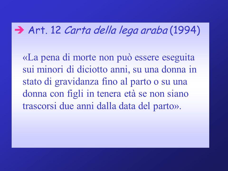 Art. 12 Carta della lega araba (1994) «La pena di morte non può essere eseguita sui minori di diciotto anni, su una donna in stato di gravidanza fino
