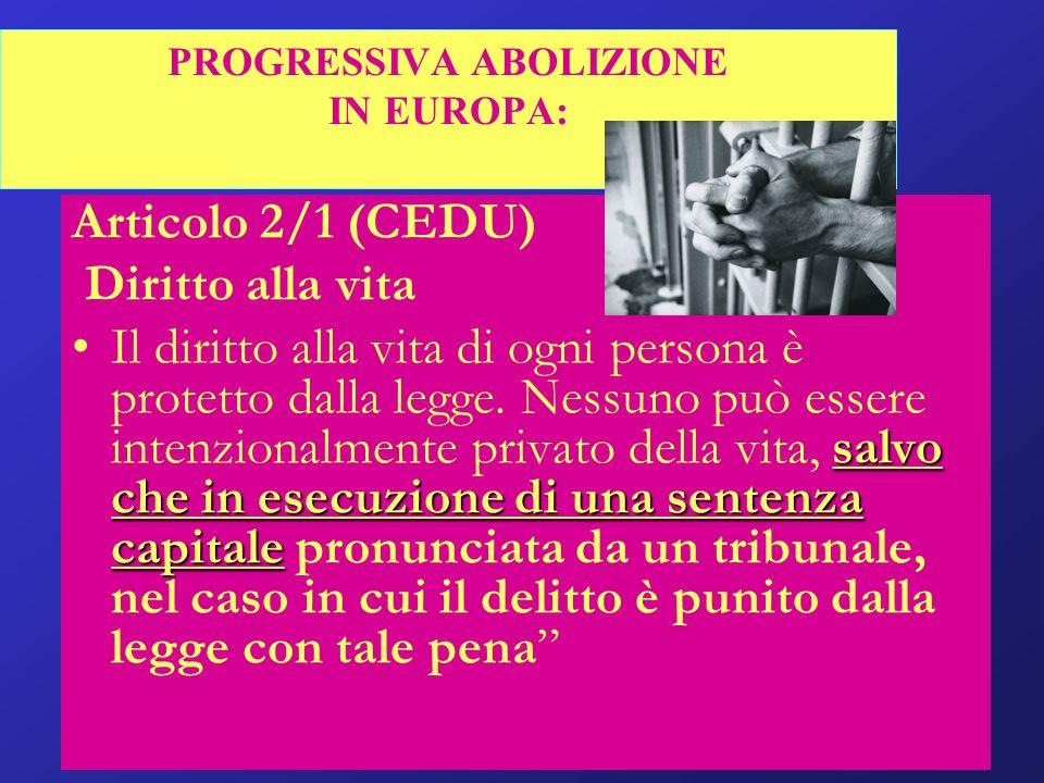 PROGRESSIVA ABOLIZIONE IN EUROPA: Articolo 2/1 (CEDU) Diritto alla vita salvo che in esecuzione di una sentenza capitaleIl diritto alla vita di ogni p