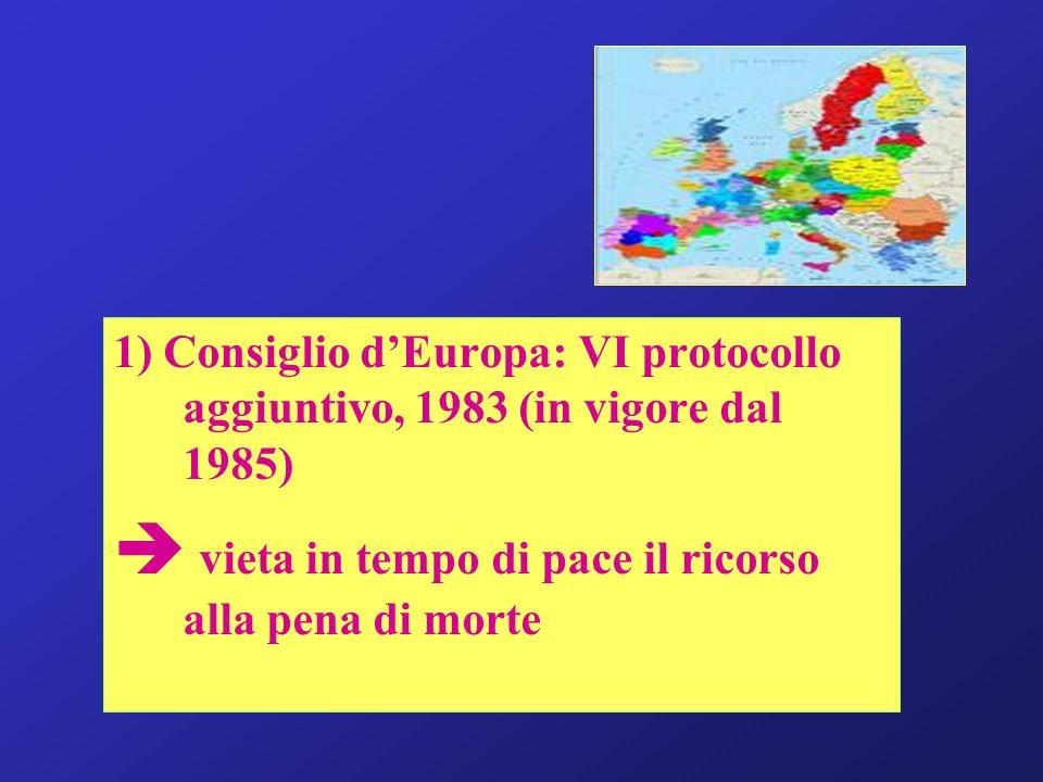 1) Consiglio dEuropa: VI protocollo aggiuntivo, 1983 (in vigore dal 1985) vieta in tempo di pace il ricorso alla pena di morte