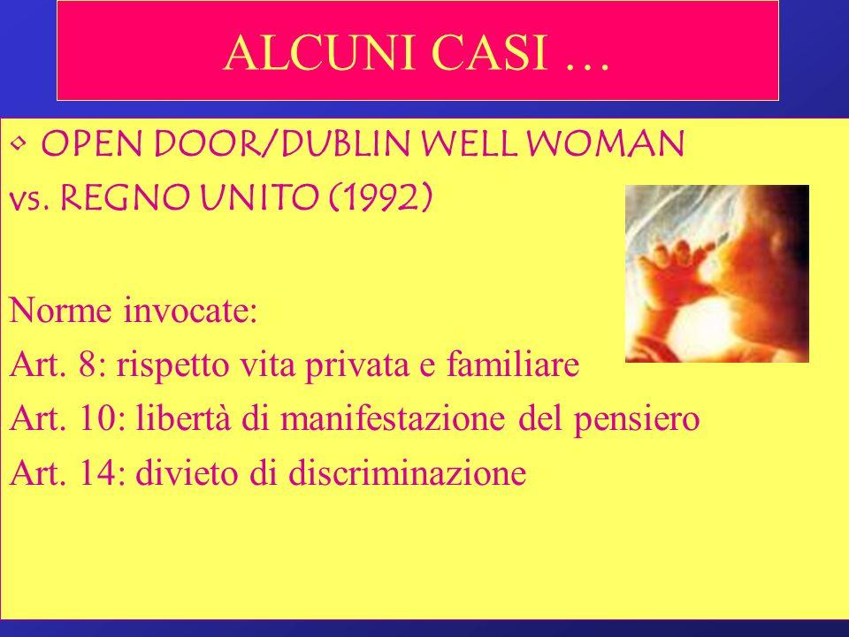 ALCUNI CASI … OPEN DOOR/DUBLIN WELL WOMAN vs. REGNO UNITO (1992) Norme invocate: Art. 8: rispetto vita privata e familiare Art. 10: libertà di manifes