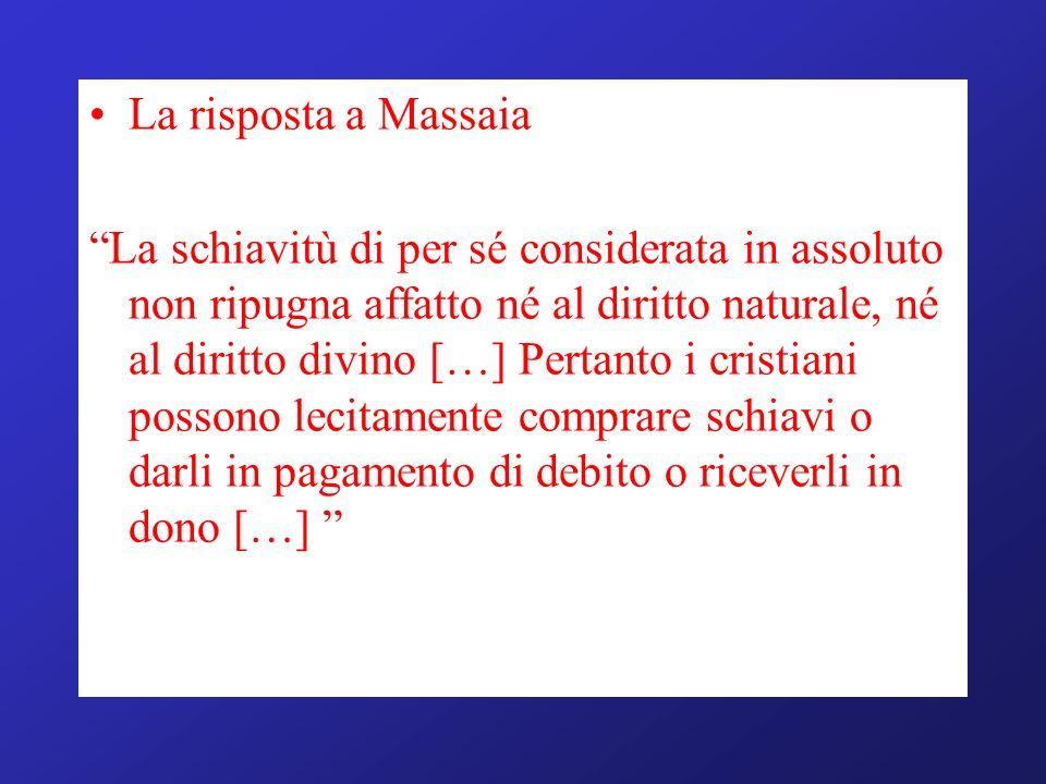 La risposta a Massaia La schiavitù di per sé considerata in assoluto non ripugna affatto né al diritto naturale, né al diritto divino […] Pertanto i c