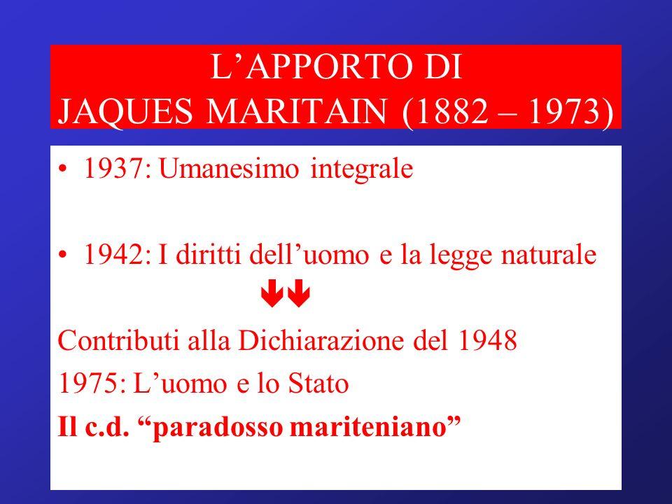 LAPPORTO DI JAQUES MARITAIN (1882 – 1973) 1937: Umanesimo integrale 1942: I diritti delluomo e la legge naturale Contributi alla Dichiarazione del 194