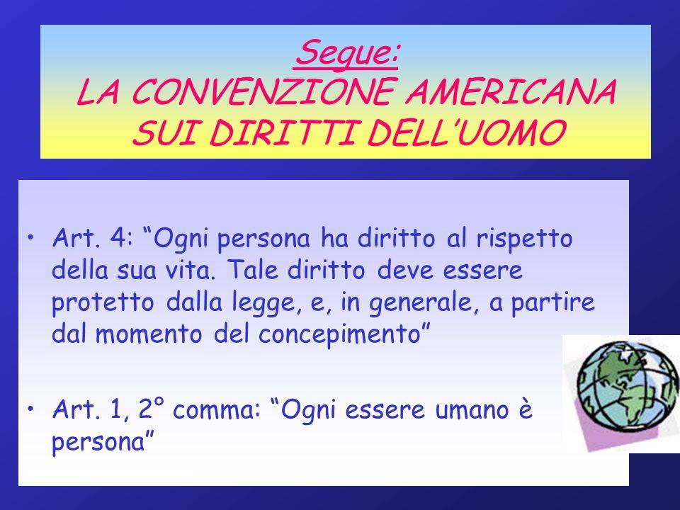 Segue: LA CONVENZIONE AMERICANA SUI DIRITTI DELLUOMO Art. 4: Ogni persona ha diritto al rispetto della sua vita. Tale diritto deve essere protetto dal