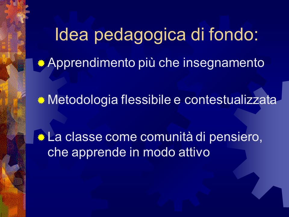 Idea pedagogica di fondo: Apprendimento più che insegnamento Metodologia flessibile e contestualizzata La classe come comunità di pensiero, che appren
