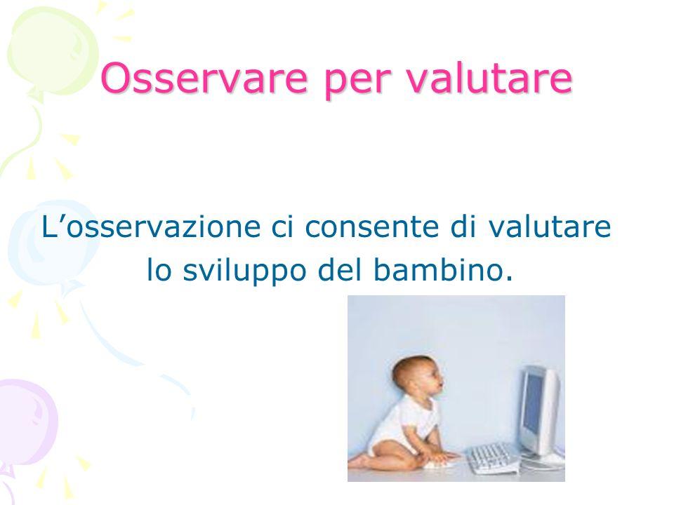 Osservare per valutare Losservazione ci consente di valutare lo sviluppo del bambino.